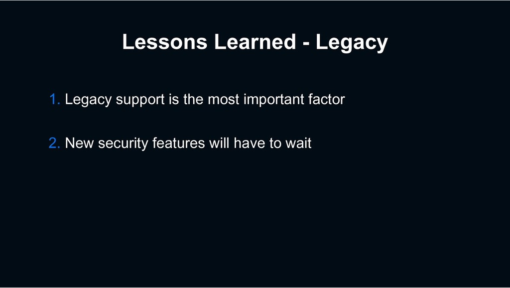 Lessons Learned - Legacy 1. Legacy support is t...