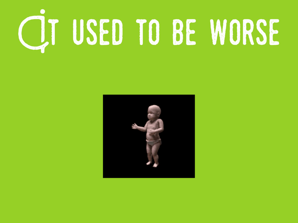 It..used to be..worse