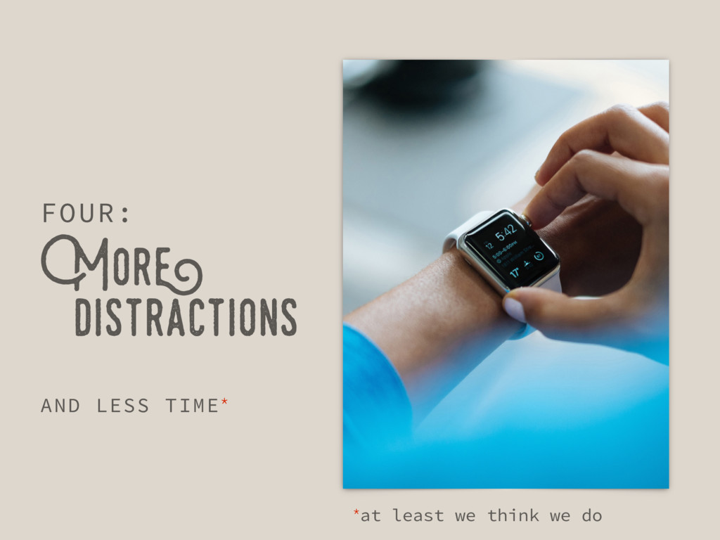 More distractions FOUR: AND LESS TIME* *at leas...