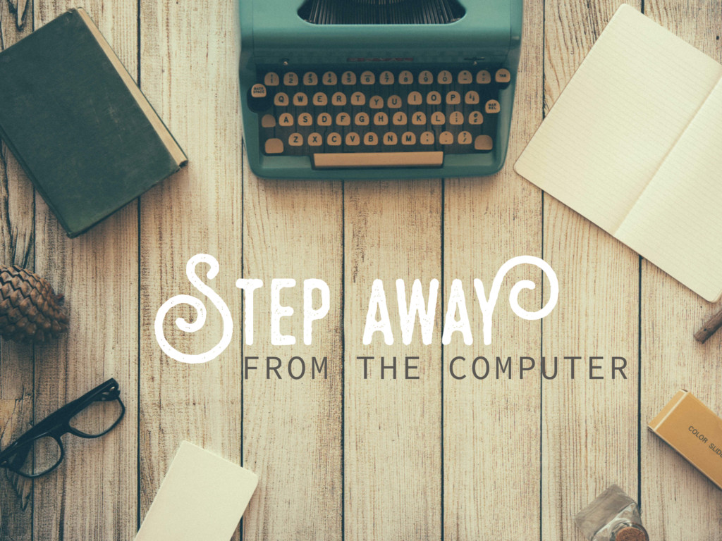 Step away FROM THE COMPUTER