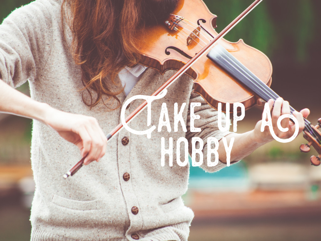 Take..up..a hobby