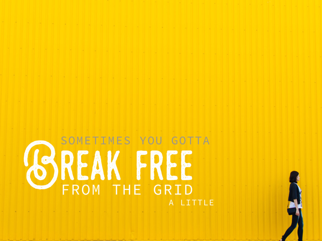 Break..free FROM THE GRID SOMETIMES YOU GOTTA A...