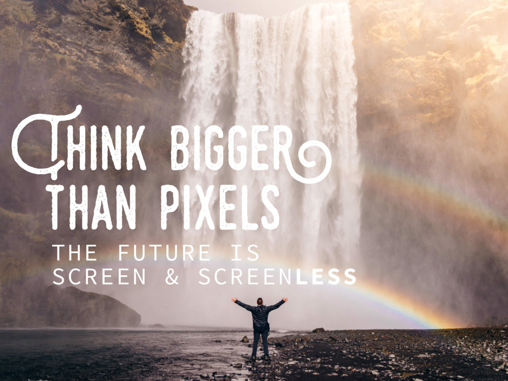 Think..bigger than..pixels THE FUTURE IS SCREEN...