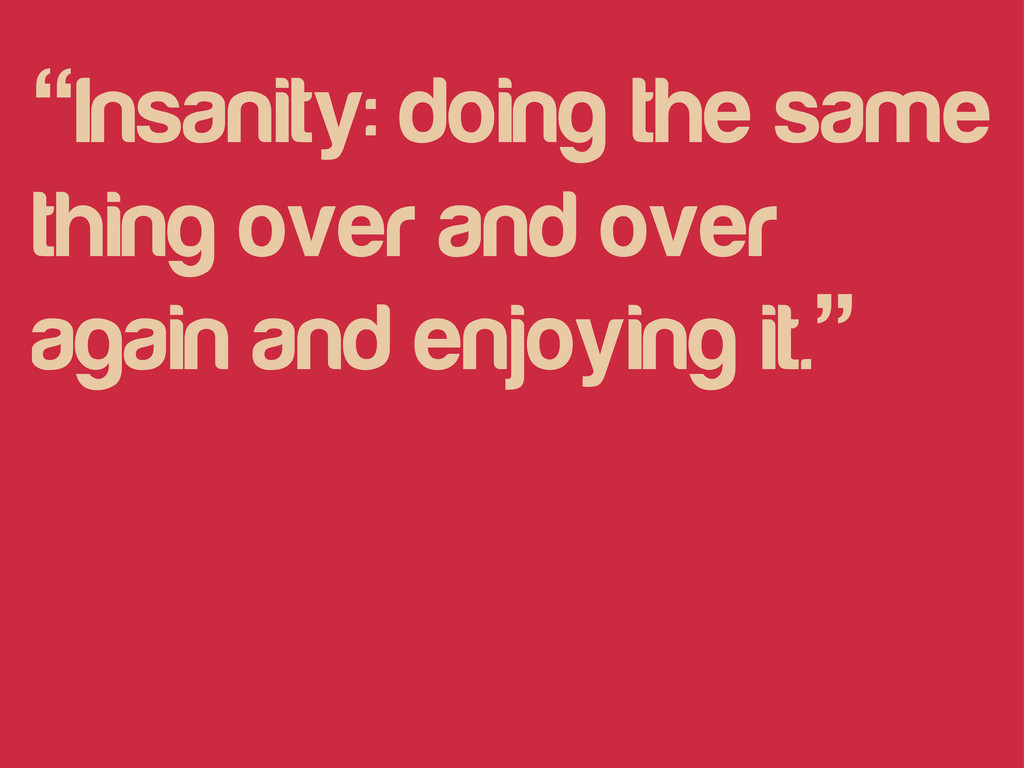 """""""Insanity: doing the same thing over and over a..."""