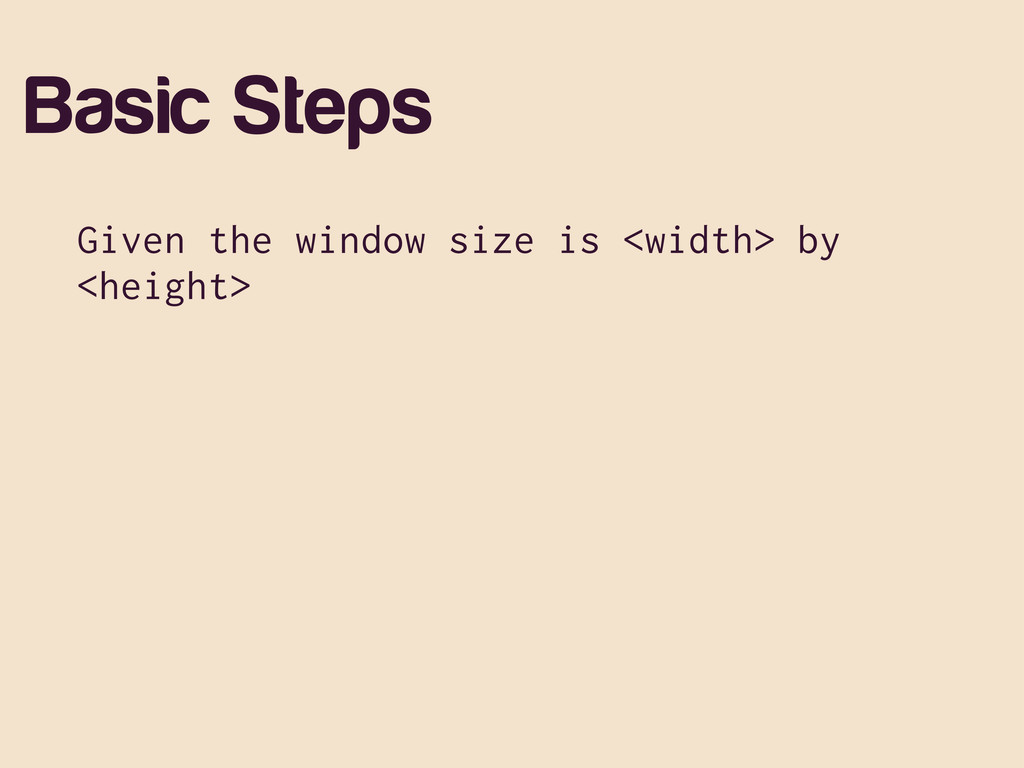 Basic Steps Given the window size is <width> by...