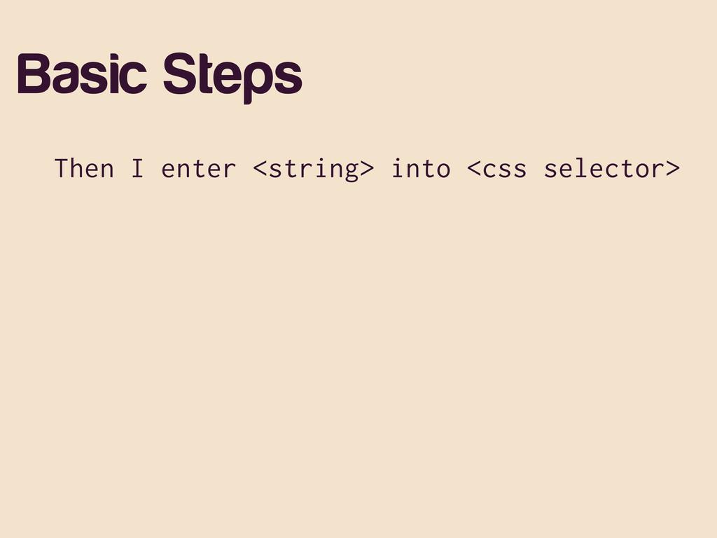 Basic Steps Then I enter <string> into <css sel...