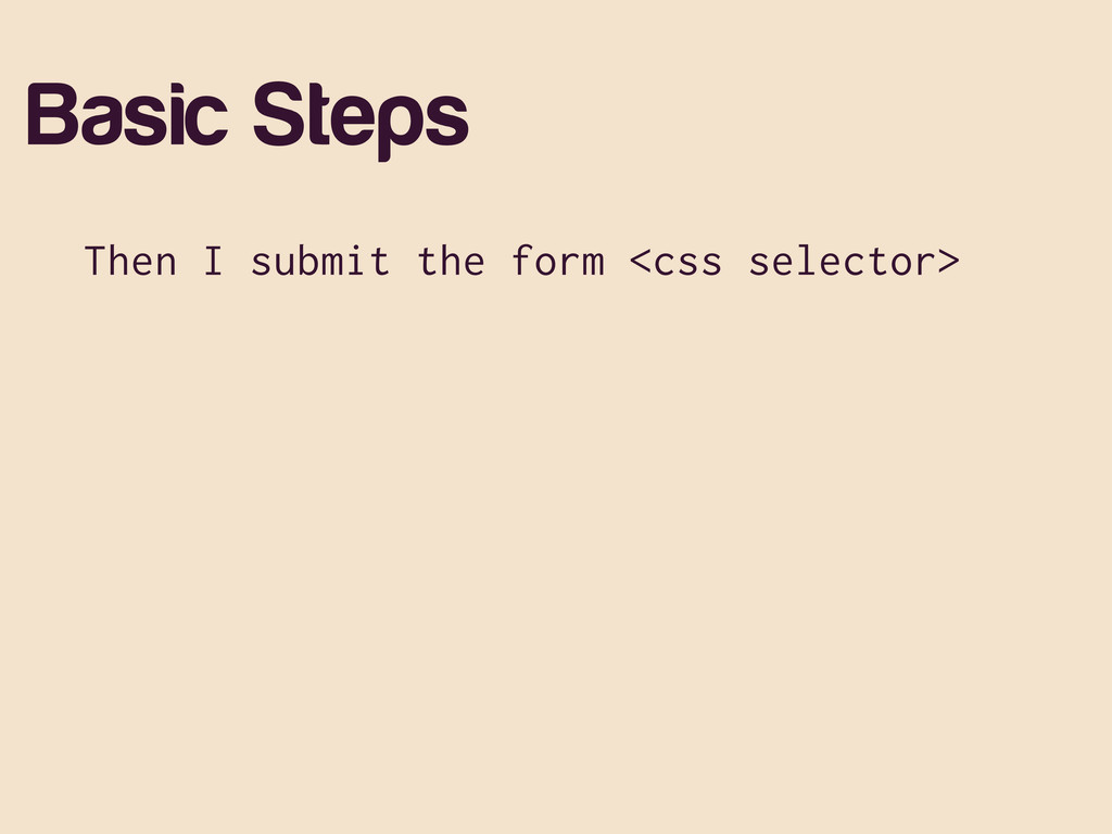 Basic Steps Then I submit the form <css selecto...