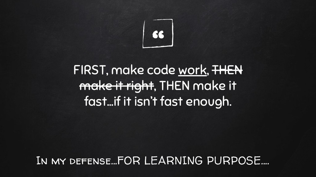 """"""" FIRST, make code work, THEN make it right, TH..."""