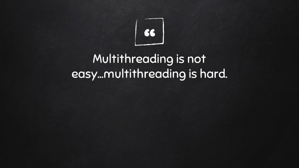 """ Multithreading is not easy...multithreading i..."