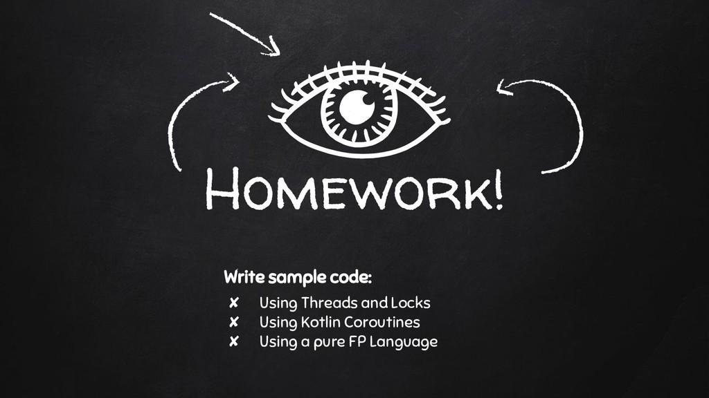 Homework! Write sample code: ✘ Using Threads an...