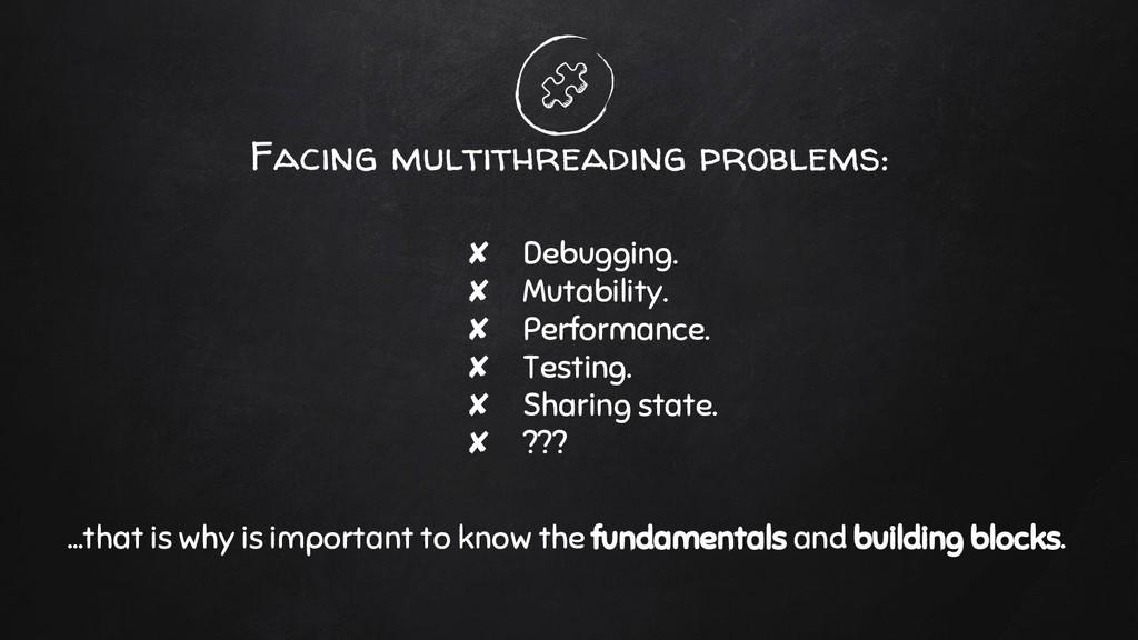 Facing multithreading problems: ✘ Debugging. ✘ ...