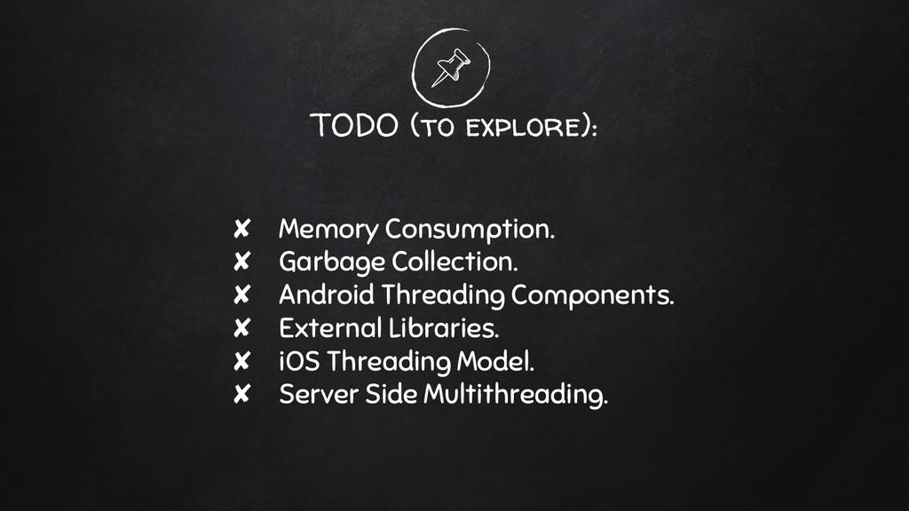 TODO (to explore): ✘ Memory Consumption. ✘ Garb...
