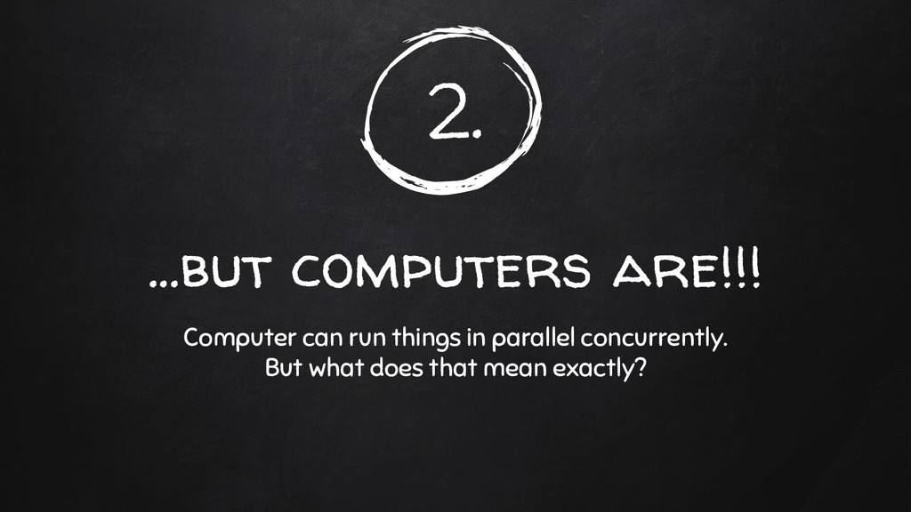 2. ...but computers are!!! Computer can run thi...