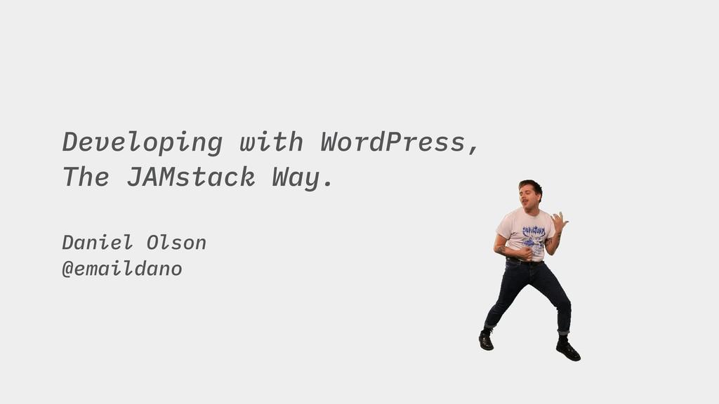 Developing with WordPress, The JAMstack Way. Da...