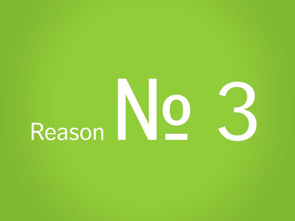 Reason № 3