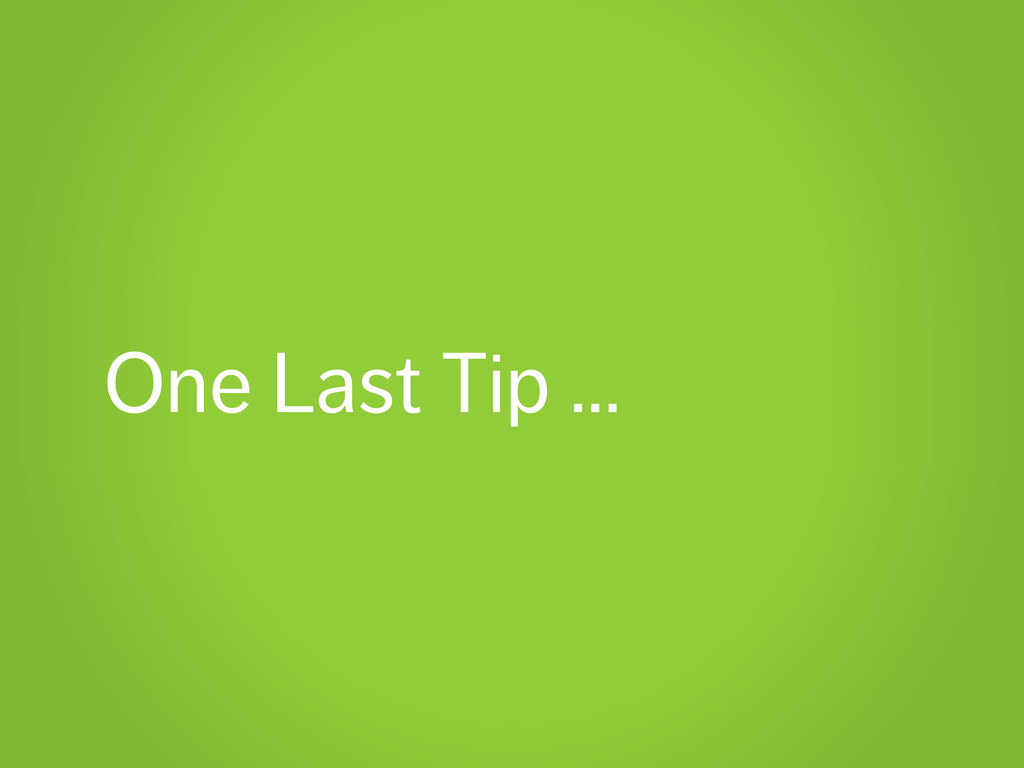 One Last Tip …