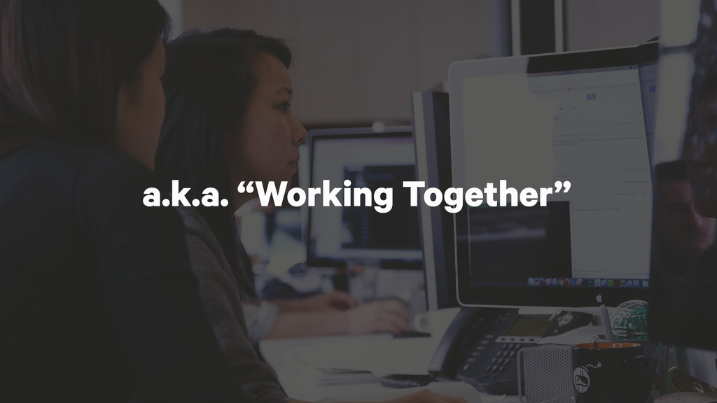 """a.k.a. """"Working Together"""""""