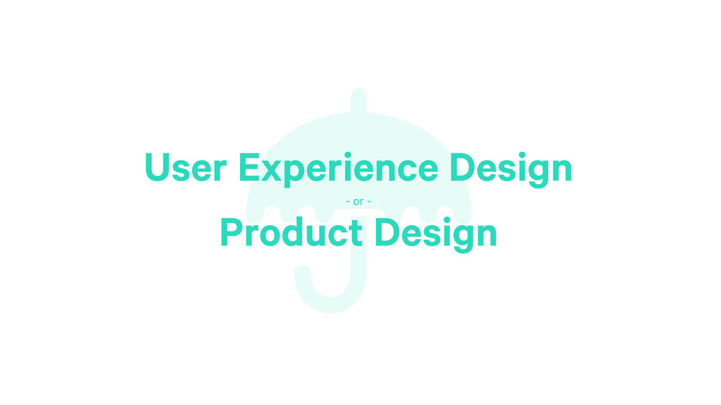 ☂ User Experience Design - or - Product Design