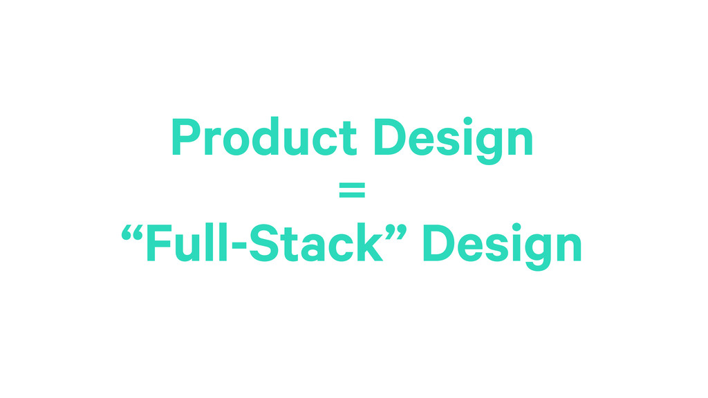 "20 Product Design = ""Full-Stack"" Design"