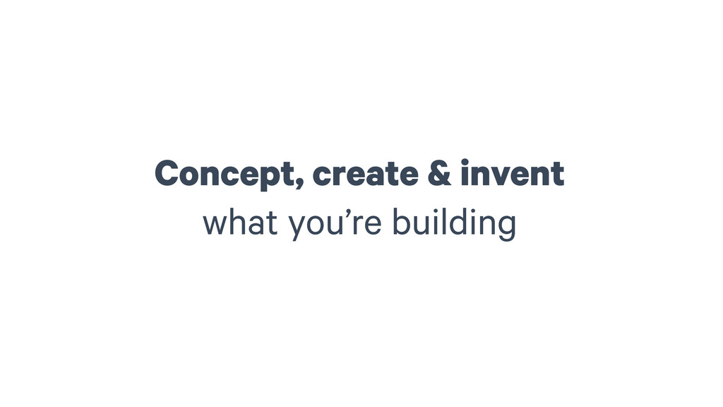Concept, create & invent what you're building