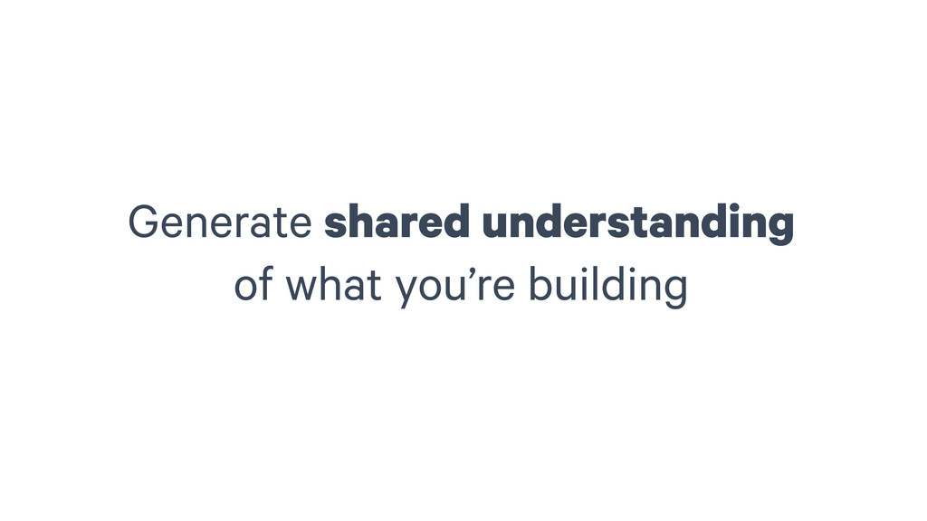 Generate shared understanding of what you're b...