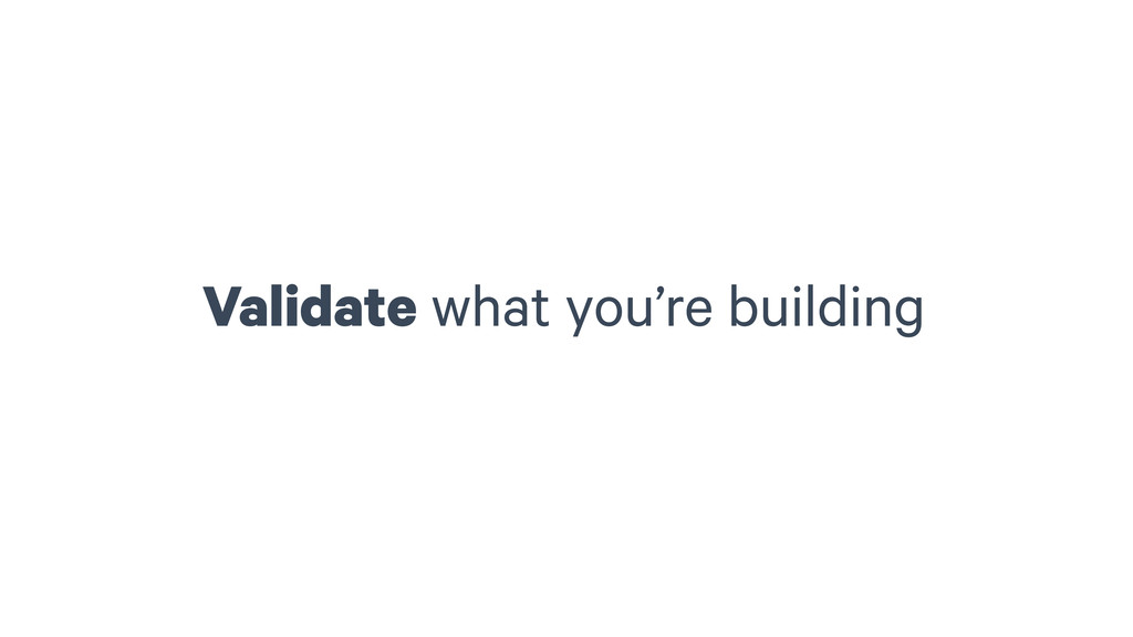 Validate what you're building
