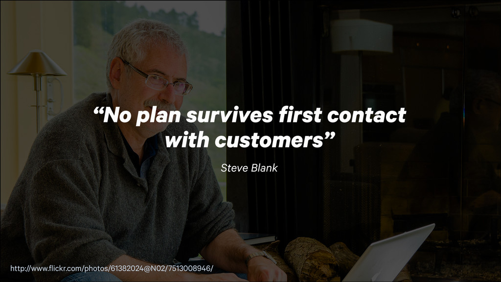 """""""No plan survives first contact with customers..."""