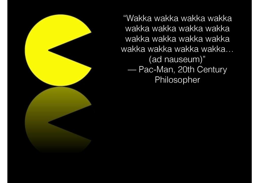 """Wakka wakka wakka wakka wakka wakka wakka wakk..."