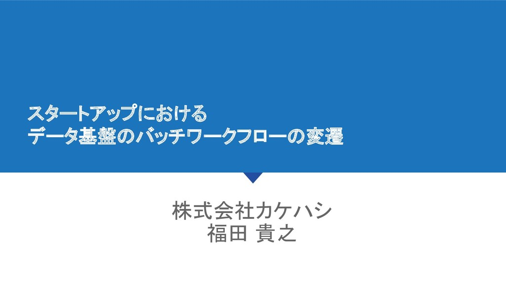 スタートアップにおける データ基盤のバッチワークフローの変遷 株式会社カケハシ 福田 貴...