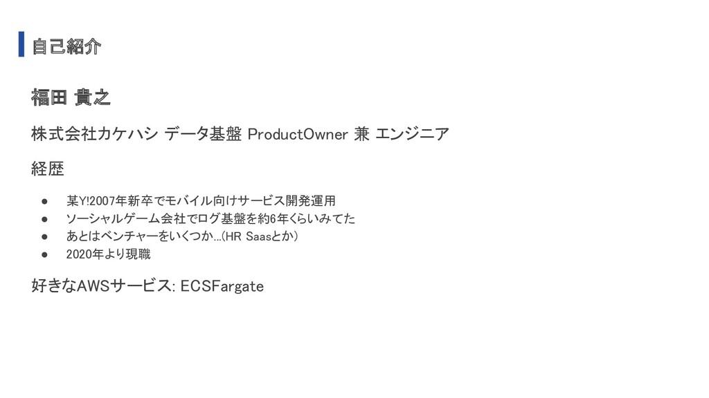 自己紹介 福田 貴之 株式会社カケハシ データ基盤 ProductOwner 兼 エンジニ...
