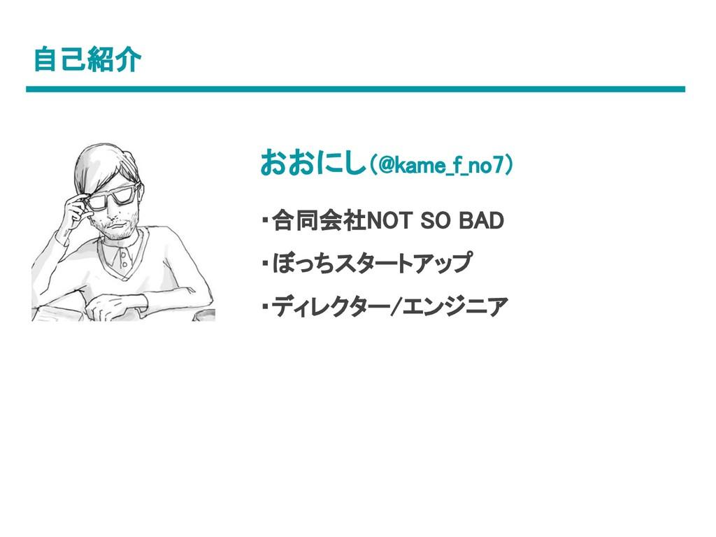 自己紹介 おおにし(@kame_f_no7) ・合同会社NOT SO BAD ・ぼっちスタート...