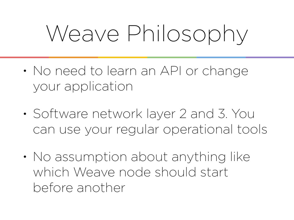 Weave Philosophy • No need to learn an API or c...