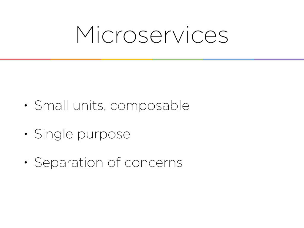 Microservices • Small units, composable • Singl...