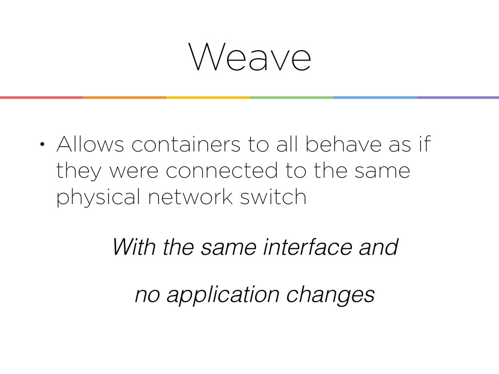 Weave • Allows containers to all behave as if t...