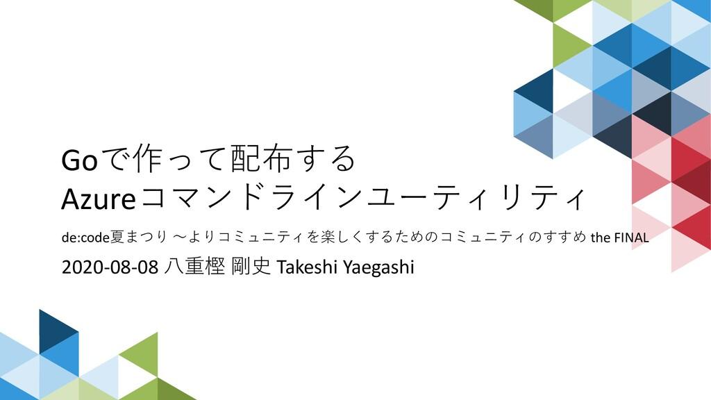 Goで作って配布する Azureコマンドラインユーティリティ de:code夏まつり 〜よりコ...