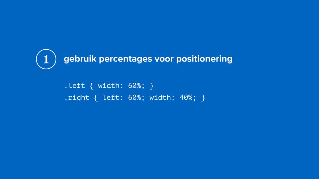 gebruik percentages voor positionering .left { ...