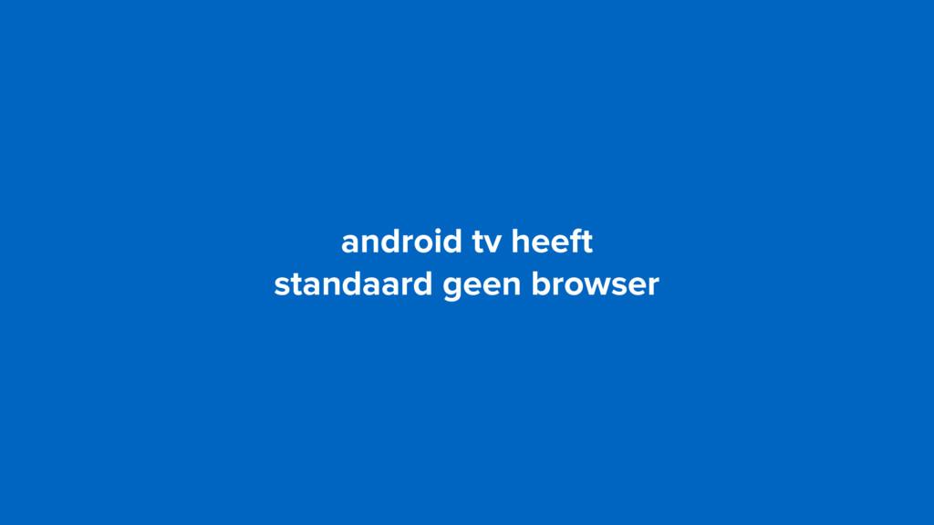android tv heeft  standaard geen browser