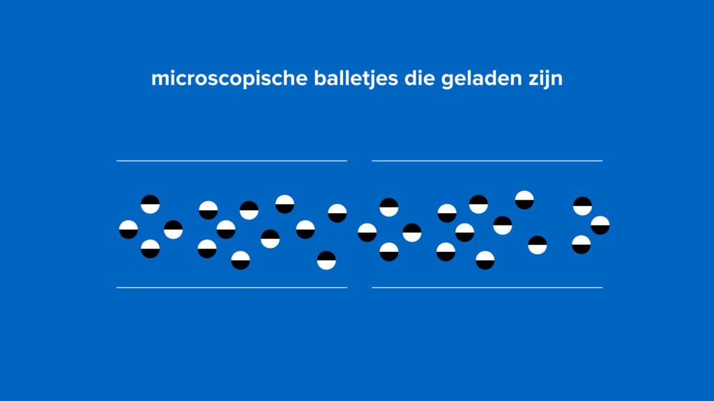 microscopische balletjes die geladen zijn
