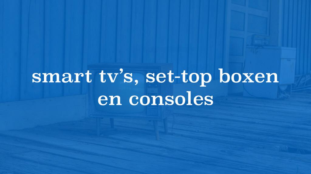 smart tv's, set-top boxen en consoles