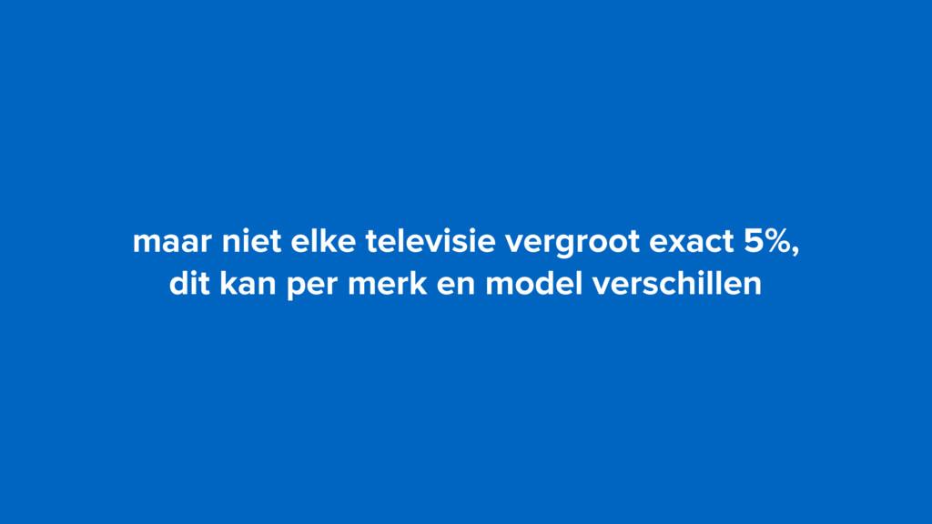 maar niet elke televisie vergroot exact 5%,  d...