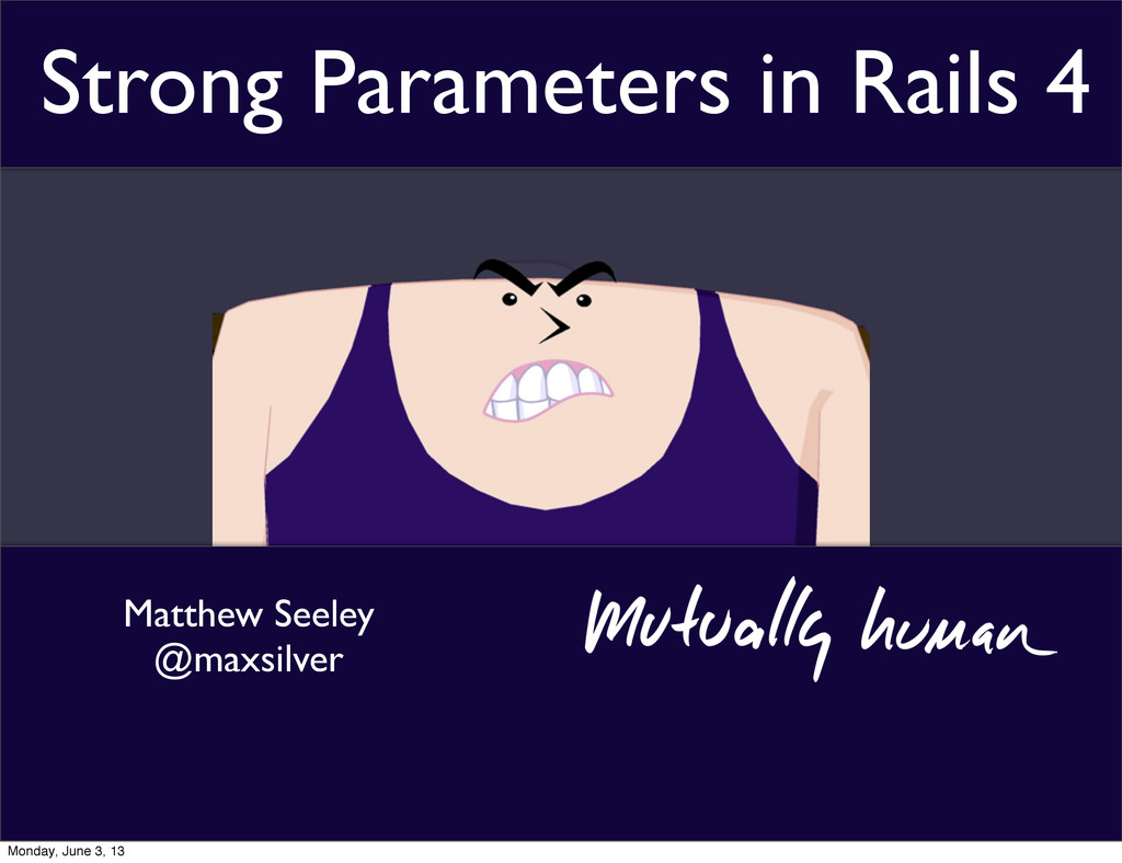 Matthew Seeley @maxsilver Strong Parameters in ...