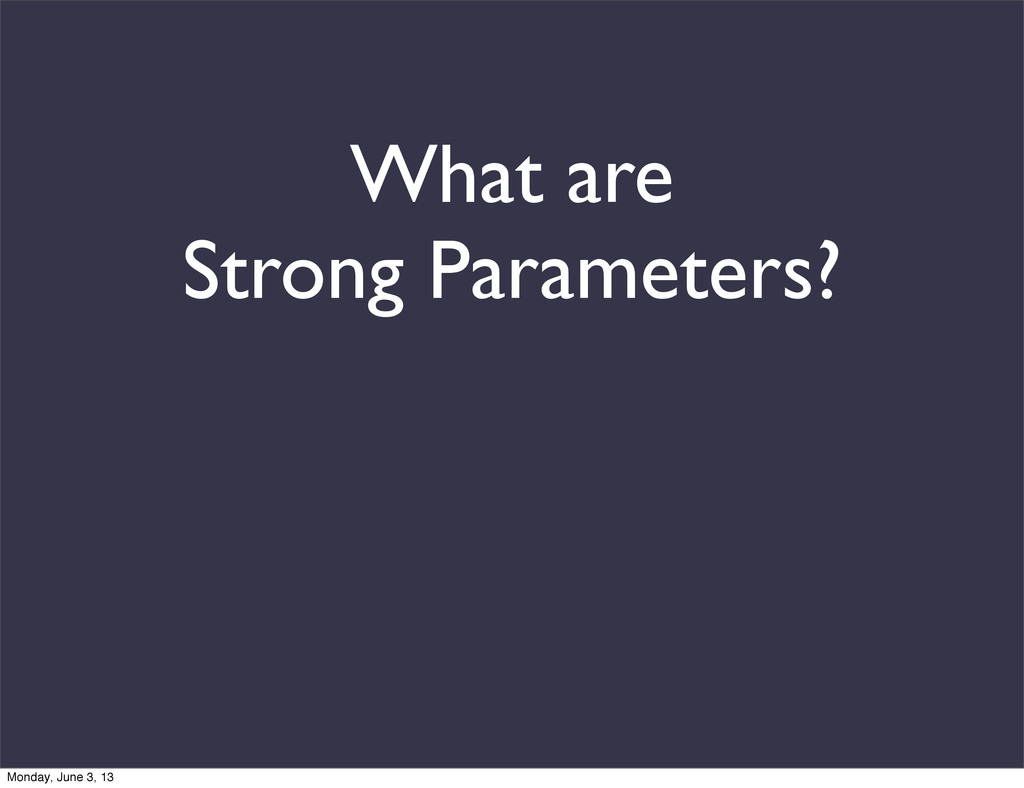 What are Strong Parameters? Monday, June 3, 13