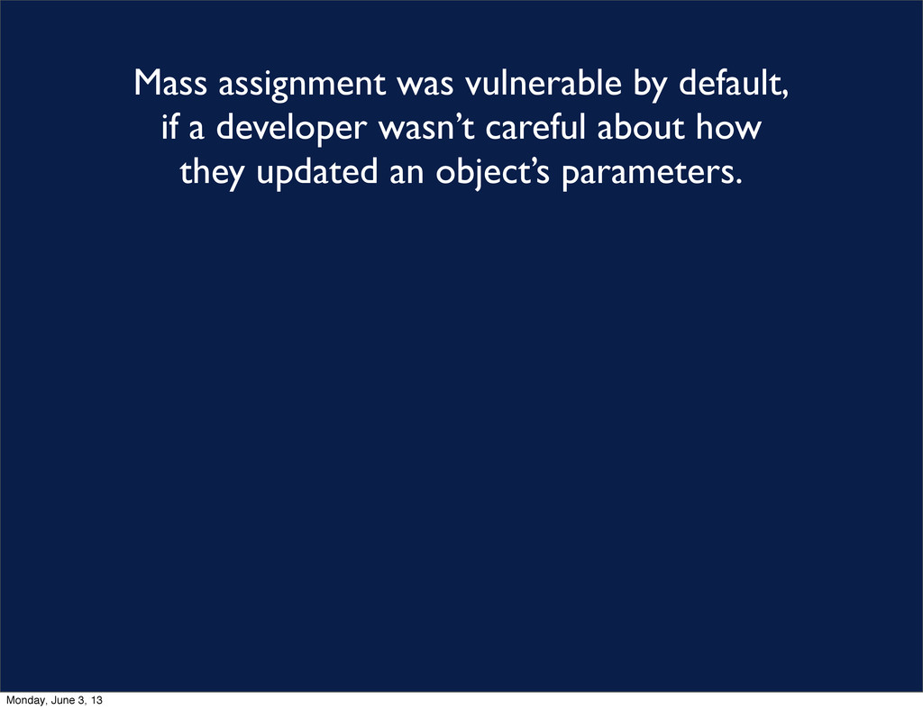 Mass assignment was vulnerable by default, if a...