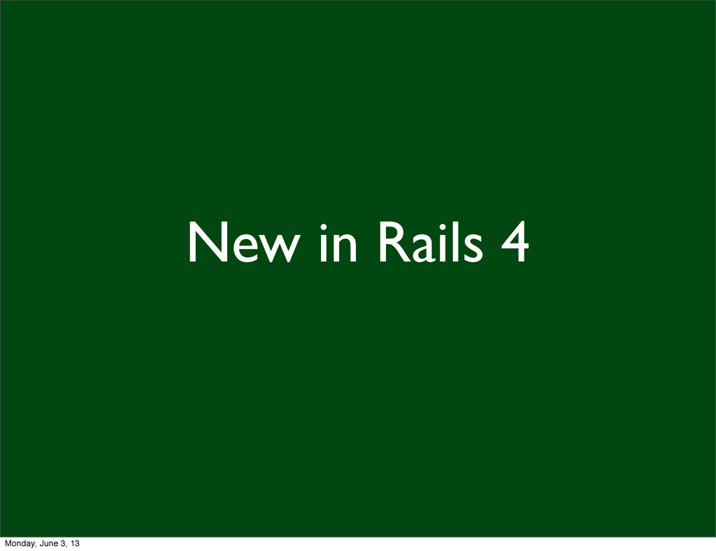 New in Rails 4 Monday, June 3, 13