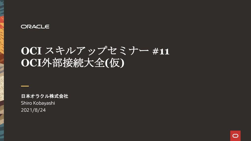 OCI スキルアップセミナー #11 OCI外部接続大全(仮) 日本オラクル株式会社 Shir...