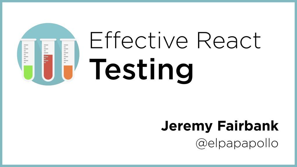 Effective React Testing Jeremy Fairbank @elpapa...