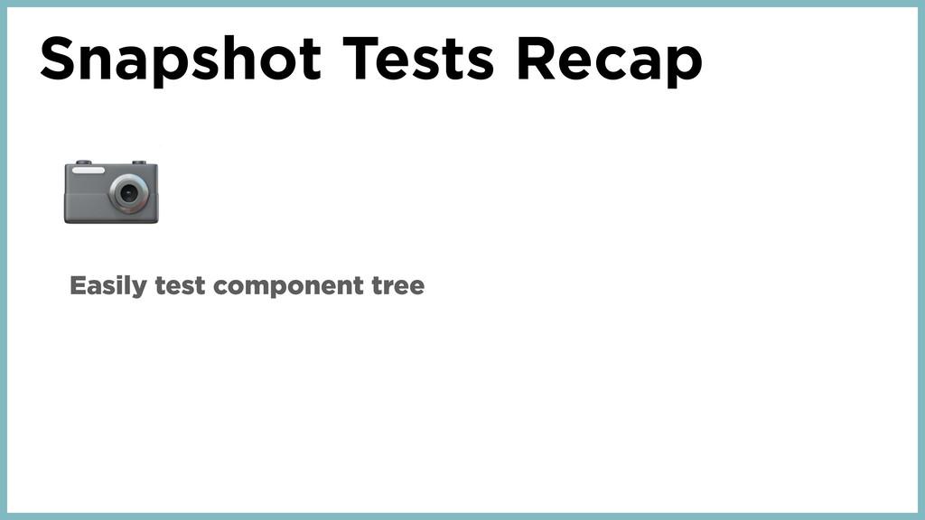 Snapshot Tests Recap  Easily test component tree