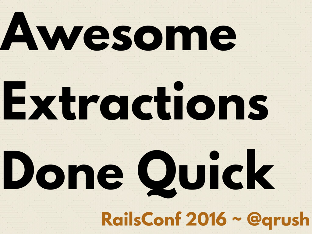 RailsConf 2016 ~ @qrush Awesome Extractions Don...