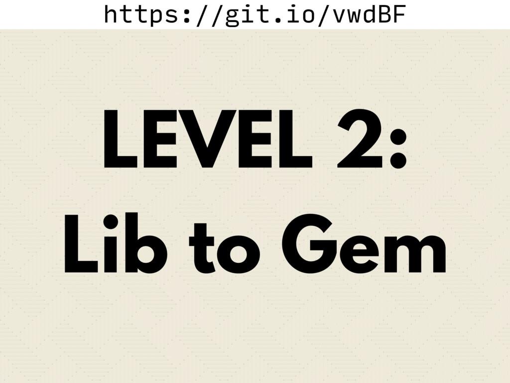 https://git.io/vwdBF LEVEL 2: Lib to Gem
