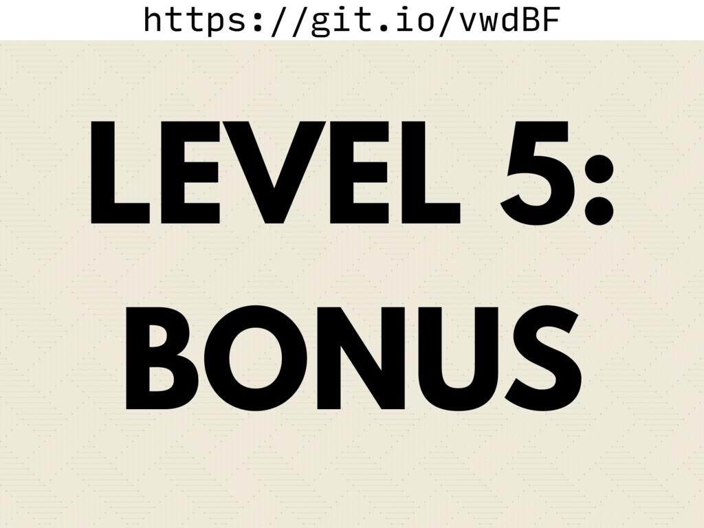 https://git.io/vwdBF LEVEL 5: BONUS